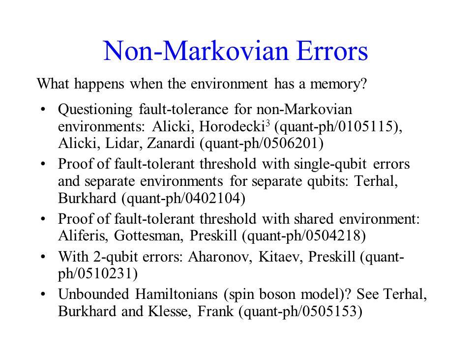 Non-Markovian Errors Questioning fault-tolerance for non-Markovian environments: Alicki, Horodecki 3 (quant-ph/0105115), Alicki, Lidar, Zanardi (quant-ph/0506201) Proof of fault-tolerant threshold with single-qubit errors and separate environments for separate qubits: Terhal, Burkhard (quant-ph/0402104) Proof of fault-tolerant threshold with shared environment: Aliferis, Gottesman, Preskill (quant-ph/0504218) With 2-qubit errors: Aharonov, Kitaev, Preskill (quant- ph/0510231) Unbounded Hamiltonians (spin boson model).