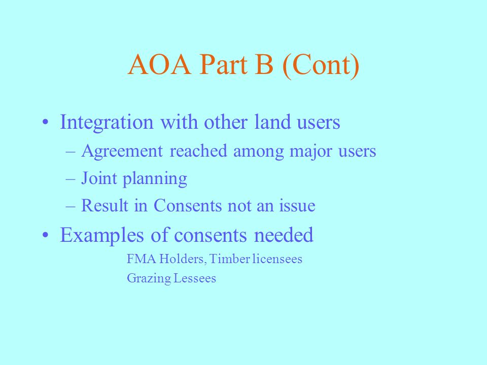 AOA Part B (Cont) Integration with other land users –Agreement reached among major users –Joint planning –Result in Consents not an issue Examples of consents needed FMA Holders, Timber licensees Grazing Lessees