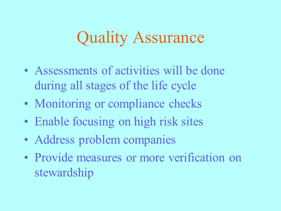Quality Assurance Assessments of activities will be done during all stages of the life cycle Monitoring or compliance checks Enable focusing on high risk sites Address problem companies Provide measures or more verification on stewardship