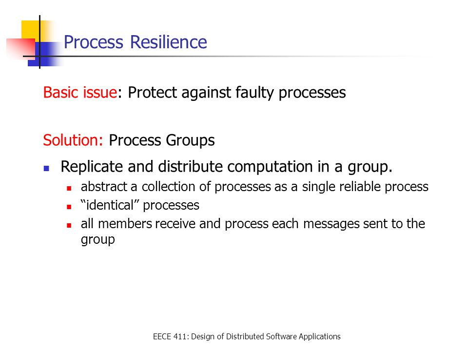 EECE 411: Design of Distributed Software Applications Process Resilience Basic issue: Protect against faulty processes Solution: Process Groups Replicate and distribute computation in a group.