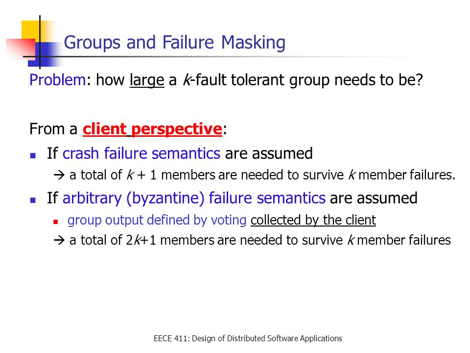 EECE 411: Design of Distributed Software Applications Groups and Failure Masking Problem: how large a k-fault tolerant group needs to be? From a clien