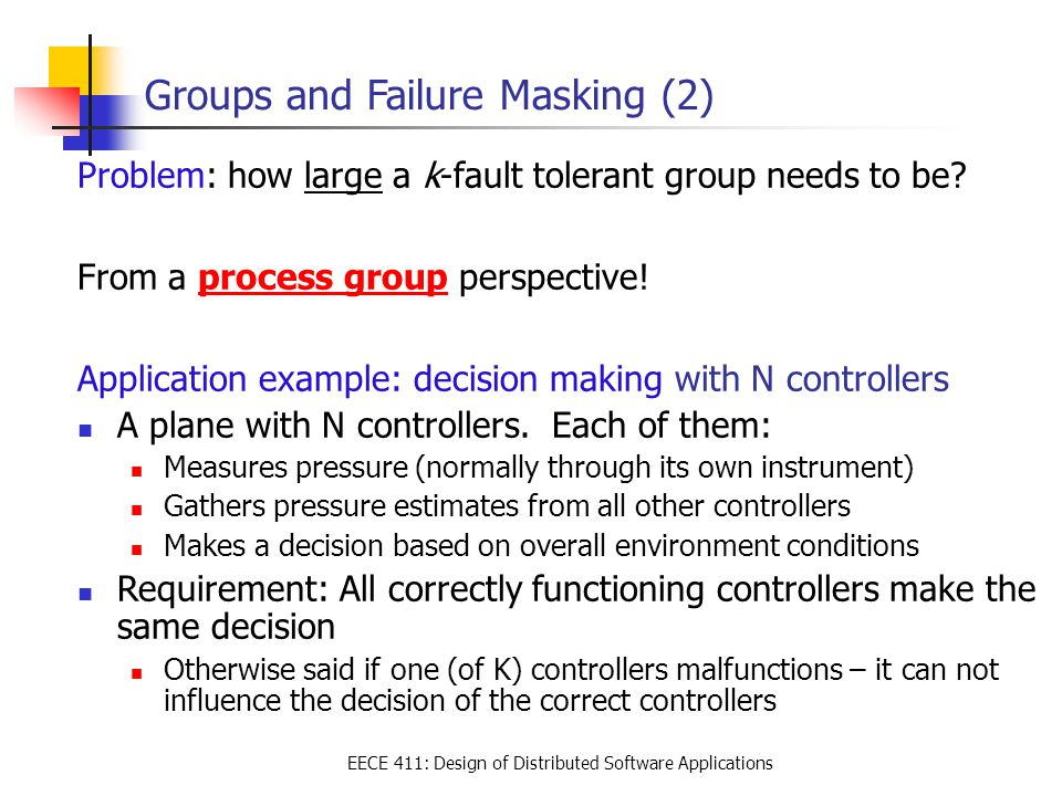 EECE 411: Design of Distributed Software Applications Groups and Failure Masking (2) Problem: how large a k-fault tolerant group needs to be? From a p