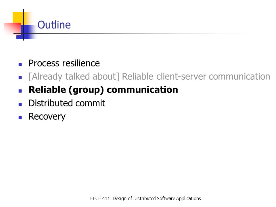 EECE 411: Design of Distributed Software Applications Outline Process resilience [Already talked about] Reliable client-server communication Reliable (group) communication Distributed commit Recovery