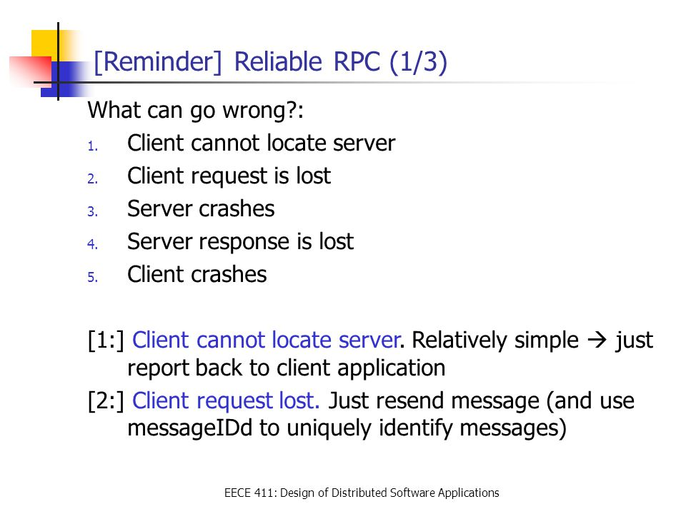 EECE 411: Design of Distributed Software Applications [Reminder] Reliable RPC (1/3) What can go wrong?: 1. Client cannot locate server 2. Client reque