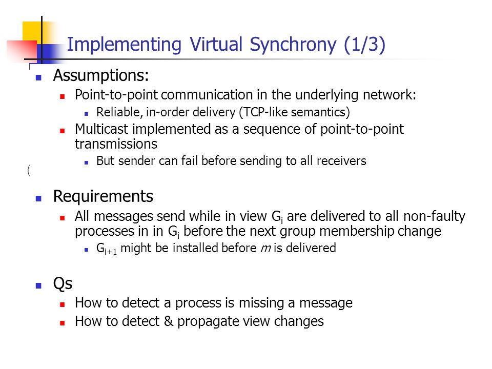 EECE 411: Design of Distributed Software Applications Implementing Virtual Synchrony (1/3) Assumptions: Point-to-point communication in the underlying network: Reliable, in-order delivery (TCP-like semantics) Multicast implemented as a sequence of point-to-point transmissions But sender can fail before sending to all receivers Requirements All messages send while in view G i are delivered to all non-faulty processes in in G i before the next group membership change G i+1 might be installed before m is delivered Qs How to detect a process is missing a message How to detect & propagate view changes