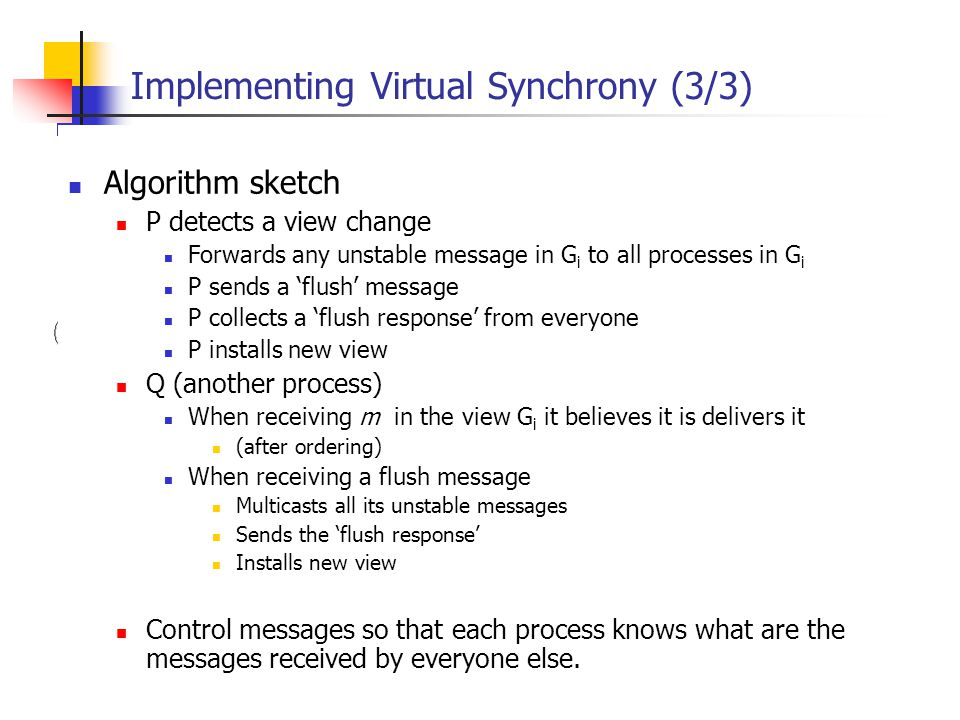 EECE 411: Design of Distributed Software Applications Implementing Virtual Synchrony (3/3) Algorithm sketch P detects a view change Forwards any unsta