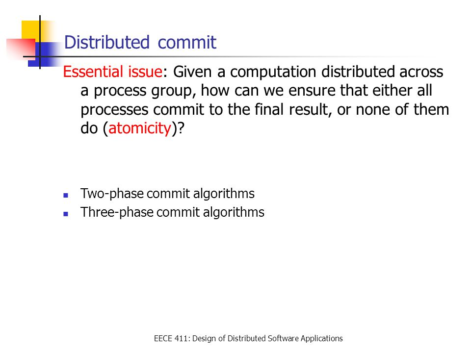 EECE 411: Design of Distributed Software Applications Distributed commit Essential issue: Given a computation distributed across a process group, how can we ensure that either all processes commit to the final result, or none of them do (atomicity).
