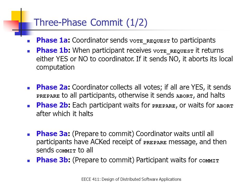 EECE 411: Design of Distributed Software Applications Three-Phase Commit (1/2) Phase 1a: Coordinator sends VOTE_REQUEST to participants Phase 1b: When