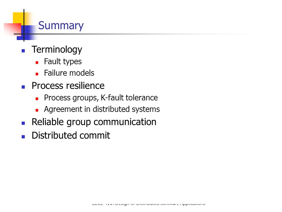 EECE 411: Design of Distributed Software Applications Summary Terminology Fault types Failure models Process resilience Process groups, K-fault tolerance Agreement in distributed systems Reliable group communication Distributed commit
