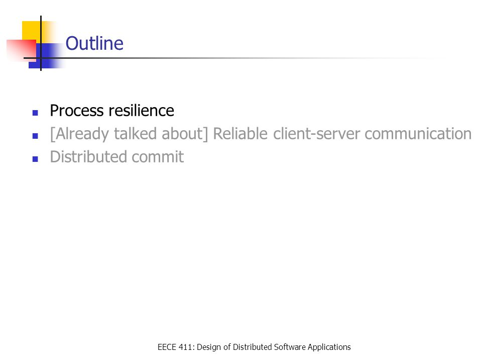 EECE 411: Design of Distributed Software Applications Outline Process resilience [Already talked about] Reliable client-server communication Distribut