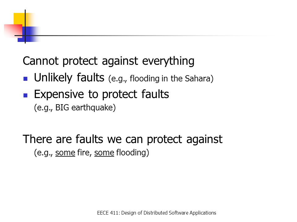 EECE 411: Design of Distributed Software Applications Cannot protect against everything Unlikely faults (e.g., flooding in the Sahara) Expensive to pr
