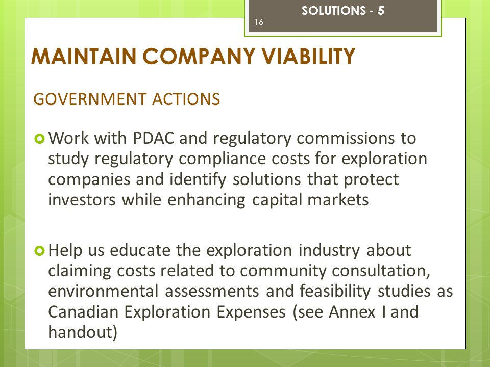 GOVERNMENT ACTIONS  Work with PDAC and regulatory commissions to study regulatory compliance costs for exploration companies and identify solutions that protect investors while enhancing capital markets  Help us educate the exploration industry about claiming costs related to community consultation, environmental assessments and feasibility studies as Canadian Exploration Expenses (see Annex I and handout) MAINTAIN COMPANY VIABILITY SOLUTIONS - 5 16