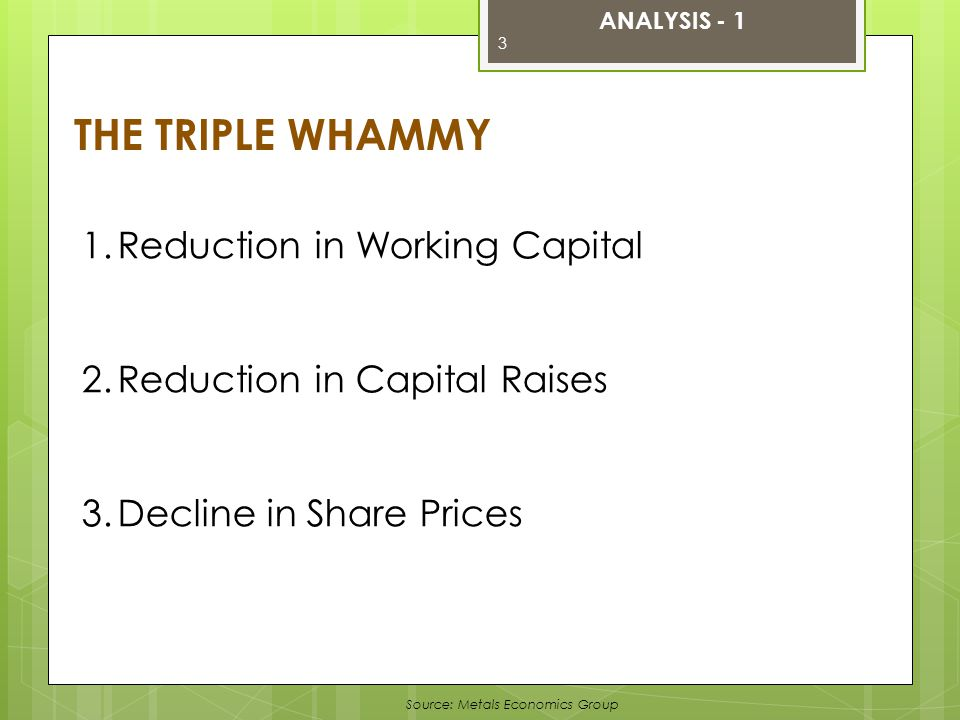 Source: Metals Economics Group THE TRIPLE WHAMMY 1.Reduction in Working Capital 2.Reduction in Capital Raises 3.Decline in Share Prices ANALYSIS - 1 3