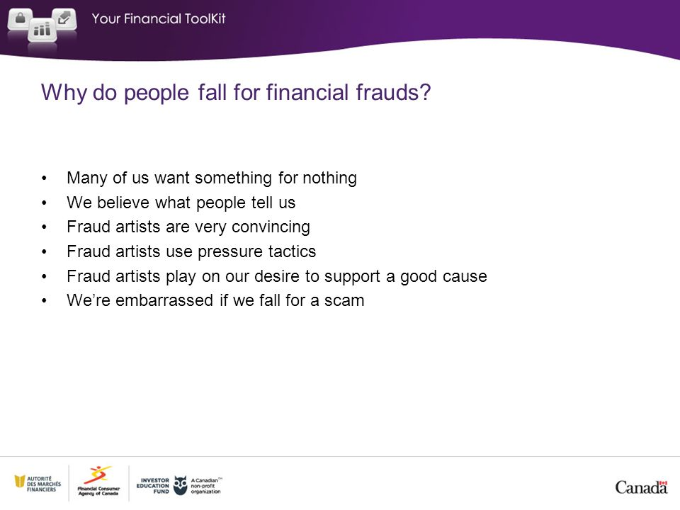 Why do people fall for financial frauds? Many of us want something for nothing We believe what people tell us Fraud artists are very convincing Fraud