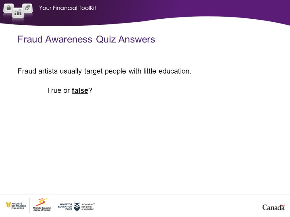 Fraud Awareness Quiz Answers Fraud artists usually target people with little education. True or false?