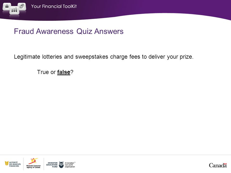 Fraud Awareness Quiz Answers Legitimate lotteries and sweepstakes charge fees to deliver your prize. True or false?