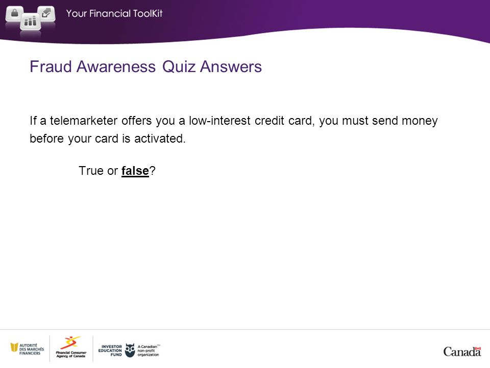 Fraud Awareness Quiz Answers If a telemarketer offers you a low-interest credit card, you must send money before your card is activated. True or false