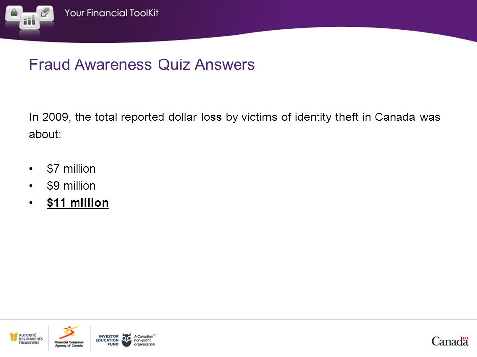 Fraud Awareness Quiz Answers In 2009, the total reported dollar loss by victims of identity theft in Canada was about: $7 million $9 million $11 milli