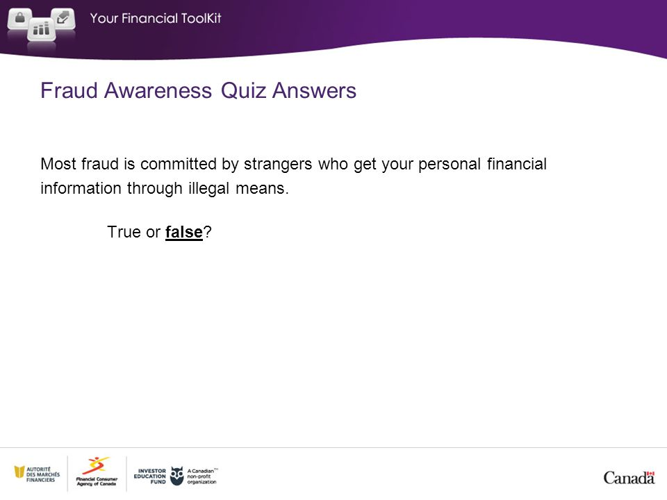 Fraud Awareness Quiz Answers Most fraud is committed by strangers who get your personal financial information through illegal means. True or false?