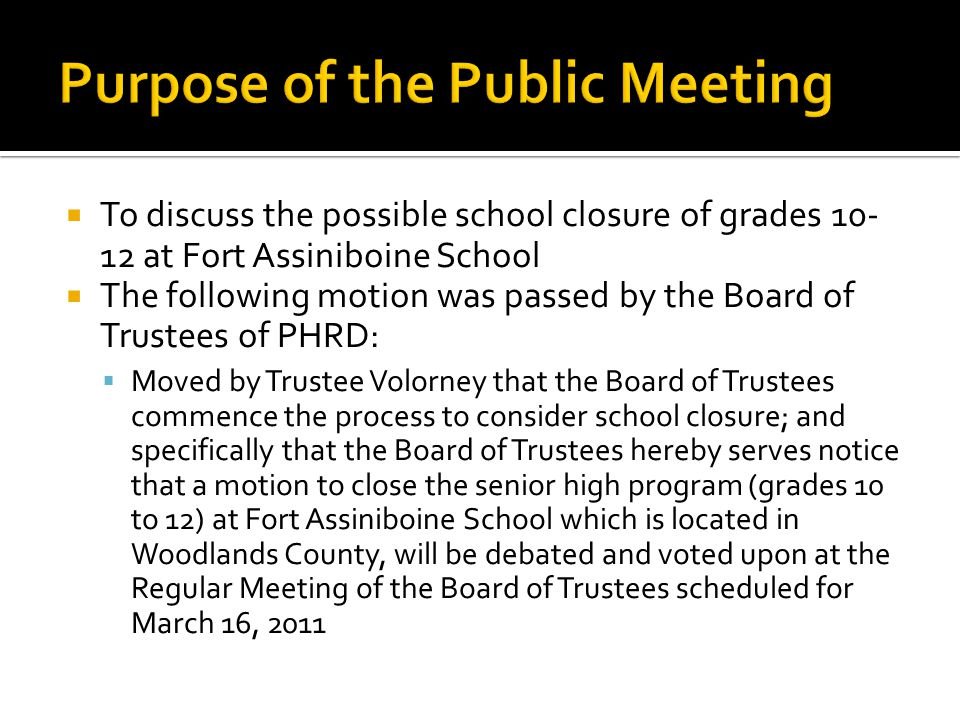  To discuss the possible school closure of grades 10- 12 at Fort Assiniboine School  The following motion was passed by the Board of Trustees of PHRD:  Moved by Trustee Volorney that the Board of Trustees commence the process to consider school closure; and specifically that the Board of Trustees hereby serves notice that a motion to close the senior high program (grades 10 to 12) at Fort Assiniboine School which is located in Woodlands County, will be debated and voted upon at the Regular Meeting of the Board of Trustees scheduled for March 16, 2011