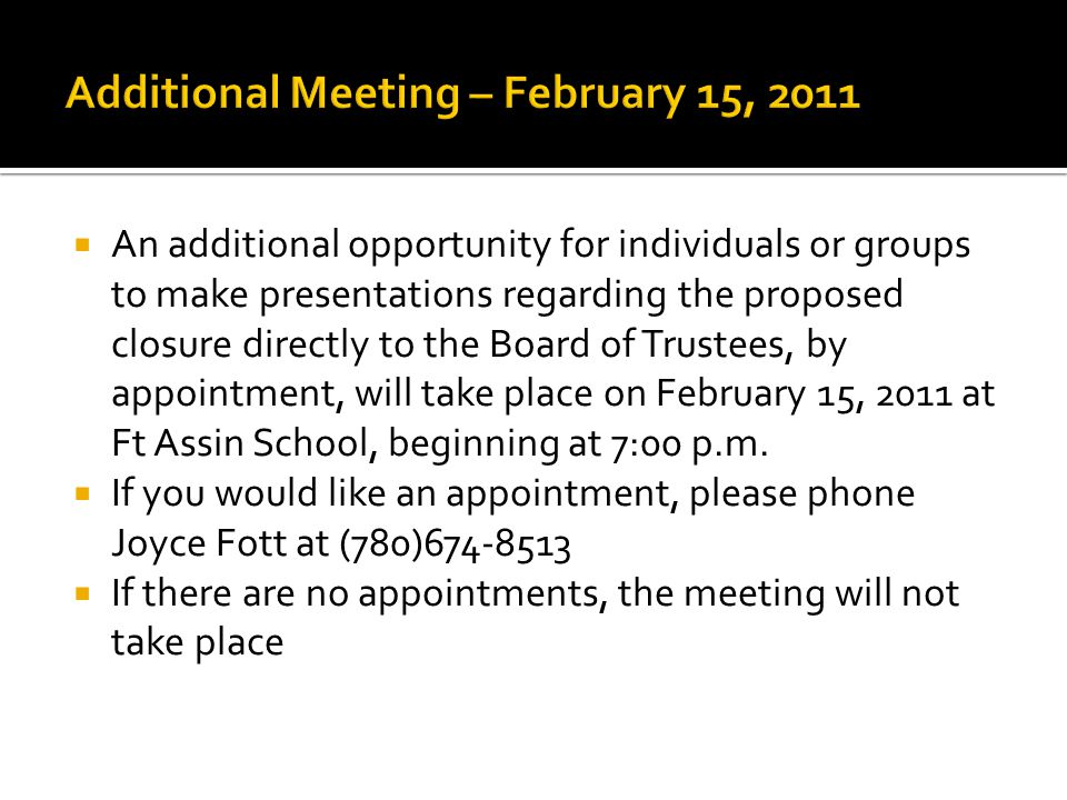  An additional opportunity for individuals or groups to make presentations regarding the proposed closure directly to the Board of Trustees, by appointment, will take place on February 15, 2011 at Ft Assin School, beginning at 7:00 p.m.