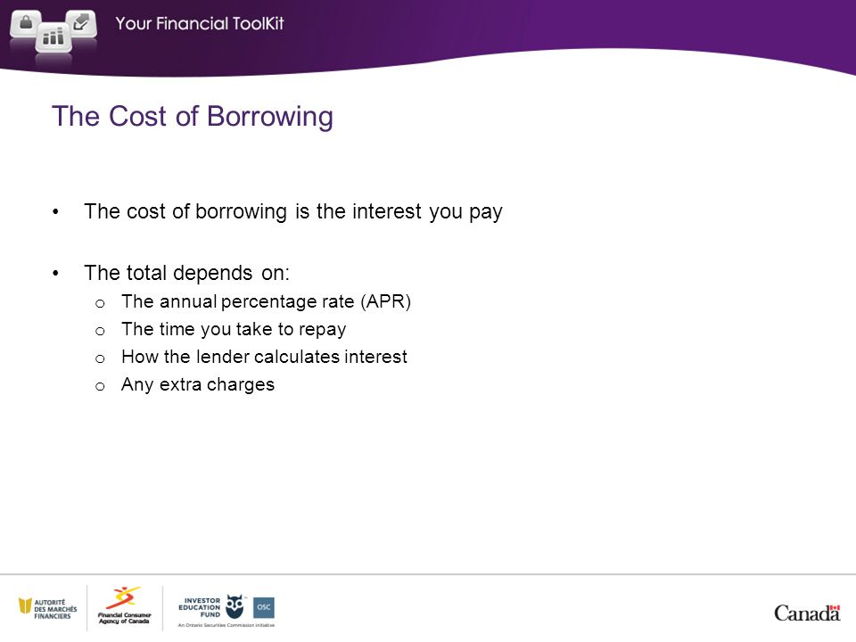 The Cost of Borrowing The cost of borrowing is the interest you pay The total depends on: o The annual percentage rate (APR) o The time you take to re