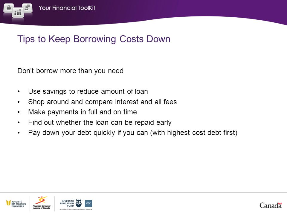Tips to Keep Borrowing Costs Down Don't borrow more than you need Use savings to reduce amount of loan Shop around and compare interest and all fees M