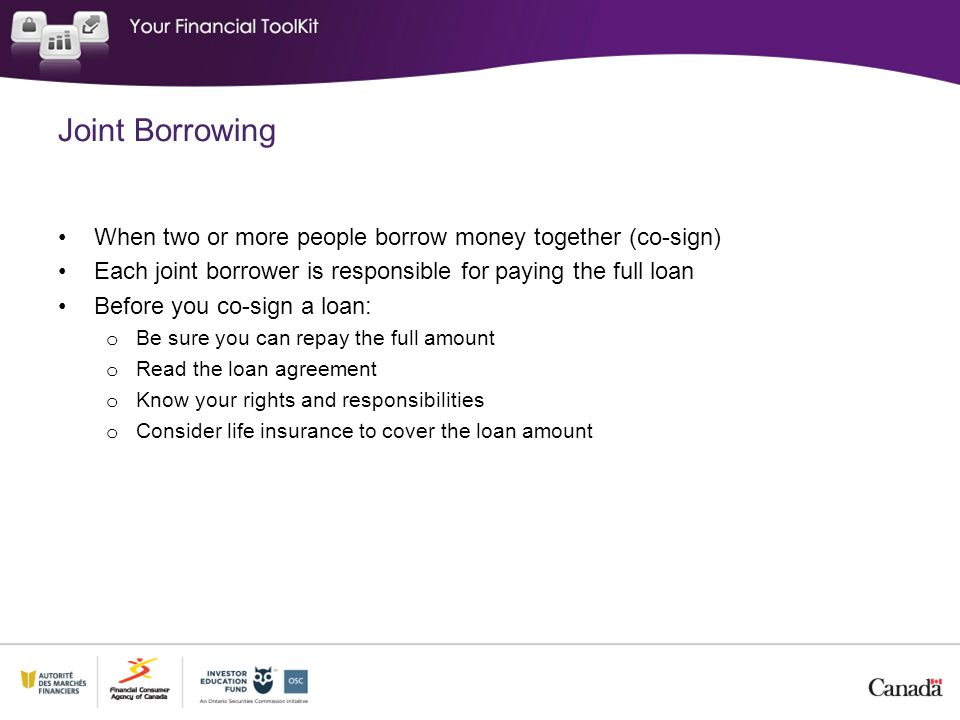 Joint Borrowing When two or more people borrow money together (co-sign) Each joint borrower is responsible for paying the full loan Before you co-sign