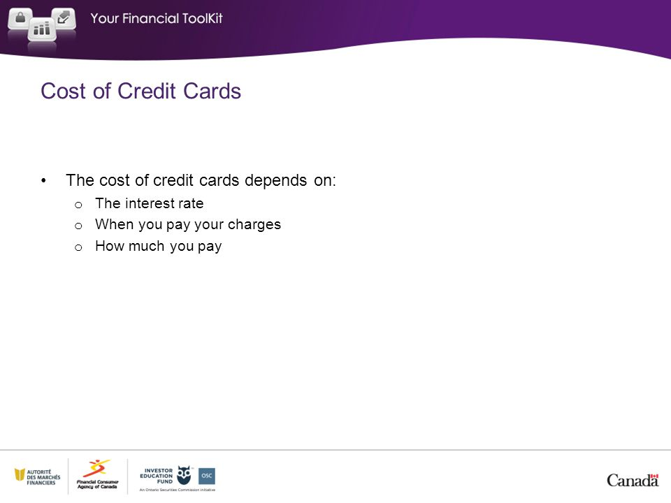 Cost of Credit Cards The cost of credit cards depends on: o The interest rate o When you pay your charges o How much you pay