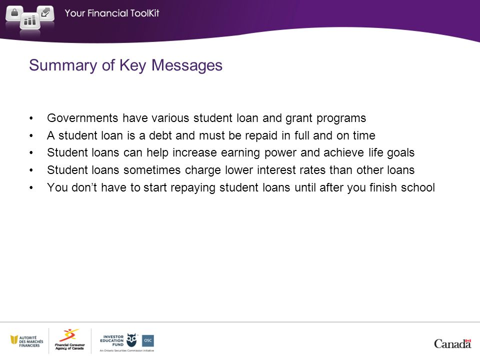 Summary of Key Messages Governments have various student loan and grant programs A student loan is a debt and must be repaid in full and on time Stude