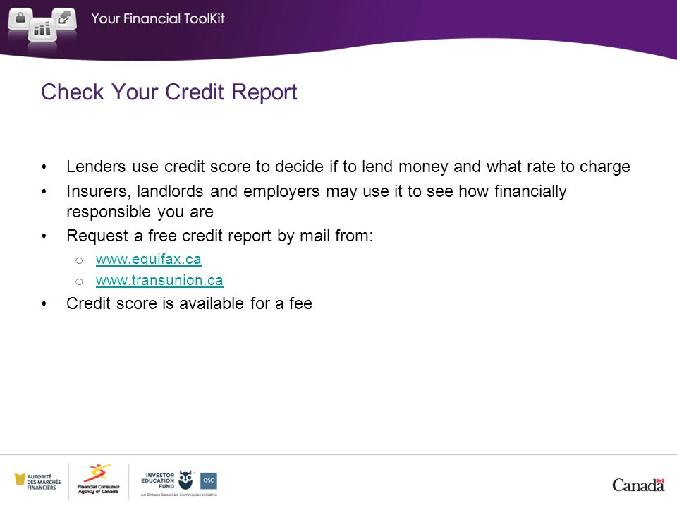 Check Your Credit Report Lenders use credit score to decide if to lend money and what rate to charge Insurers, landlords and employers may use it to s