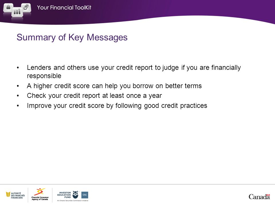 Summary of Key Messages Lenders and others use your credit report to judge if you are financially responsible A higher credit score can help you borro