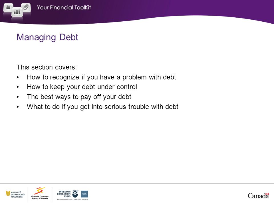 This section covers: How to recognize if you have a problem with debt How to keep your debt under control The best ways to pay off your debt What to d