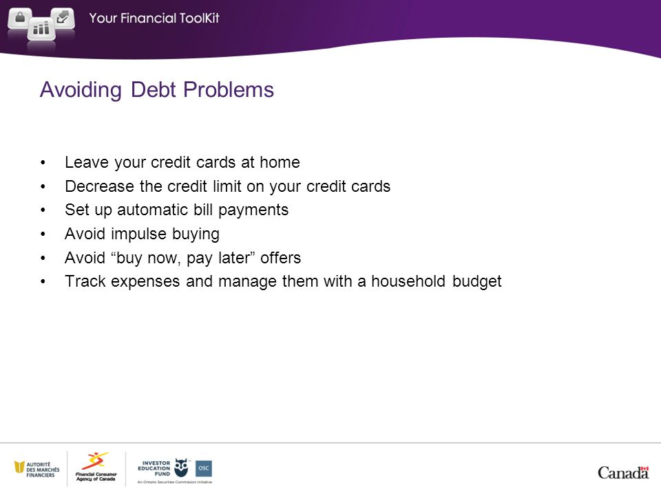 Avoiding Debt Problems Leave your credit cards at home Decrease the credit limit on your credit cards Set up automatic bill payments Avoid impulse buy