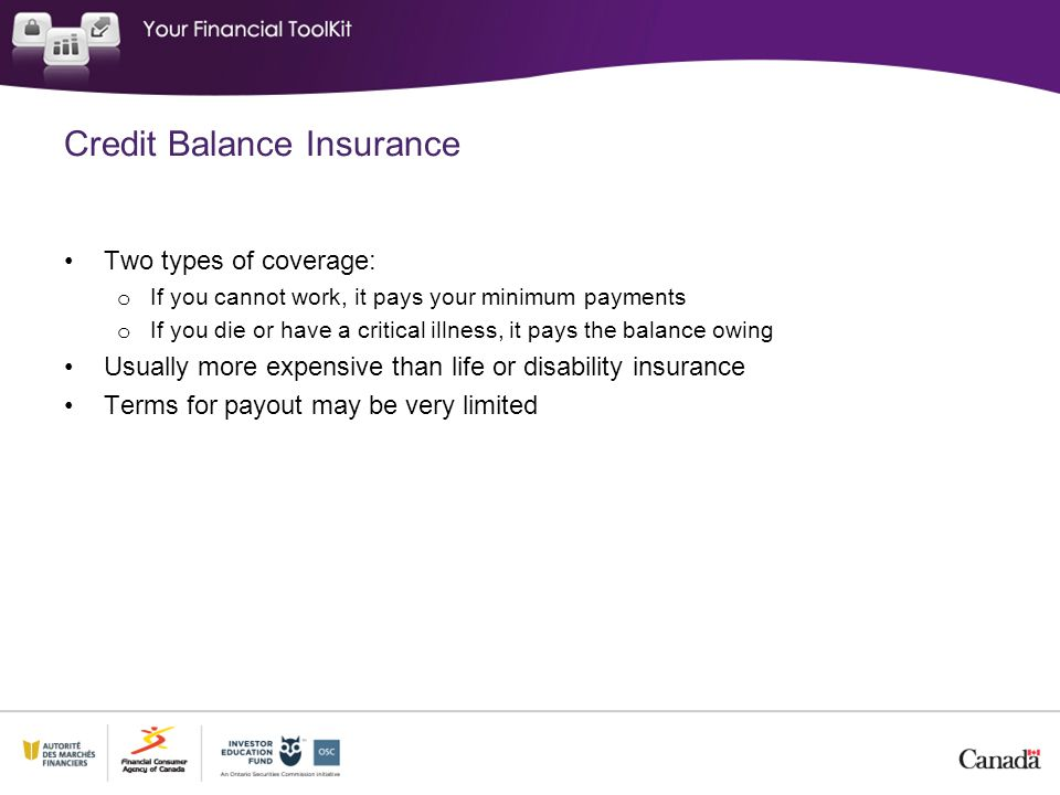 Credit Balance Insurance Two types of coverage: o If you cannot work, it pays your minimum payments o If you die or have a critical illness, it pays t