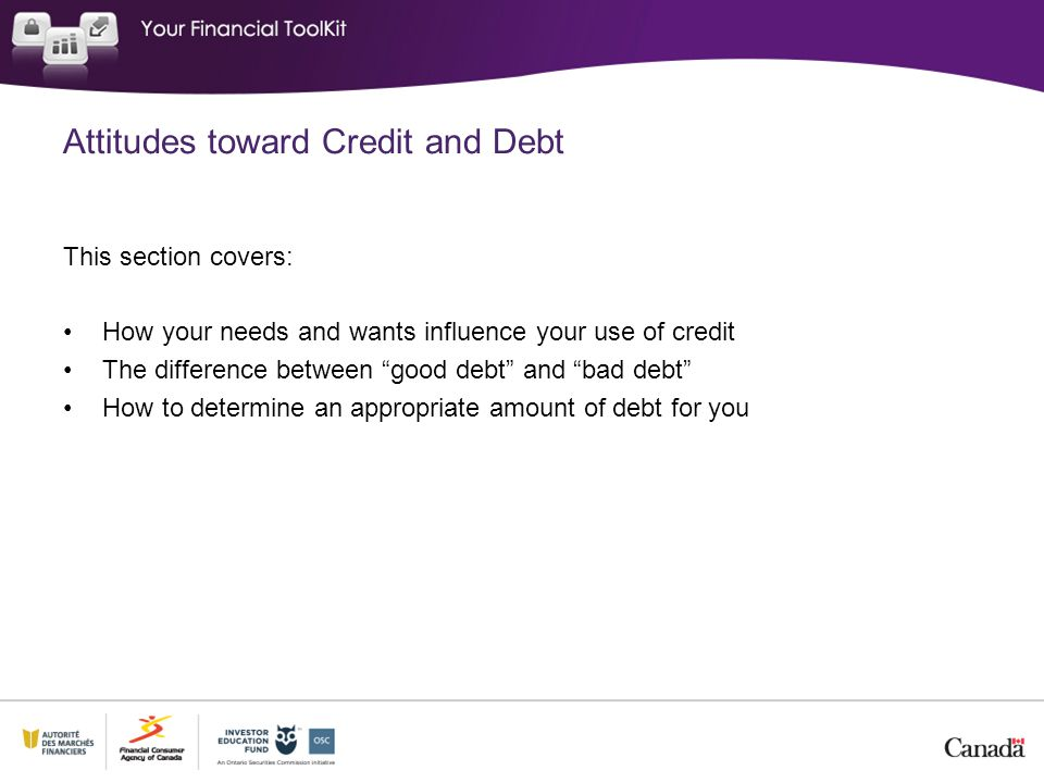 """This section covers: How your needs and wants influence your use of credit The difference between """"good debt"""" and """"bad debt"""" How to determine an appro"""