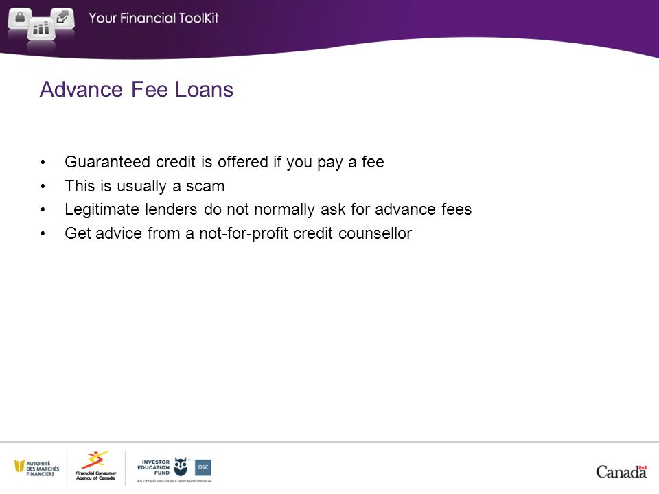 Advance Fee Loans Guaranteed credit is offered if you pay a fee This is usually a scam Legitimate lenders do not normally ask for advance fees Get adv