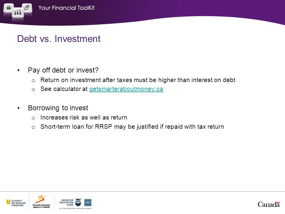 Debt vs. Investment Pay off debt or invest? o Return on investment after taxes must be higher than interest on debt o See calculator at getsmarterabou