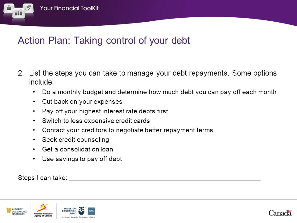 Action Plan: Taking control of your debt 2.List the steps you can take to manage your debt repayments. Some options include: Do a monthly budget and d