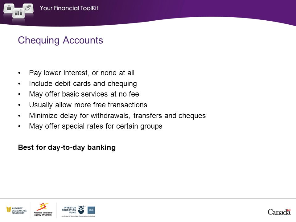 Chequing Accounts Pay lower interest, or none at all Include debit cards and chequing May offer basic services at no fee Usually allow more free transactions Minimize delay for withdrawals, transfers and cheques May offer special rates for certain groups Best for day-to-day banking