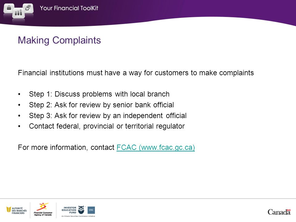 Making Complaints Financial institutions must have a way for customers to make complaints Step 1: Discuss problems with local branch Step 2: Ask for review by senior bank official Step 3: Ask for review by an independent official Contact federal, provincial or territorial regulator For more information, contact FCAC (www.fcac.gc.ca)FCAC (www.fcac.gc.ca)