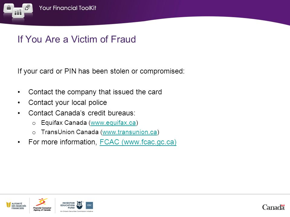 If You Are a Victim of Fraud If your card or PIN has been stolen or compromised: Contact the company that issued the card Contact your local police Contact Canada's credit bureaus: o Equifax Canada (www.equifax.ca)www.equifax.ca o TransUnion Canada (www.transunion.ca)www.transunion.ca For more information, FCAC (www.fcac.gc.ca)FCAC (www.fcac.gc.ca)