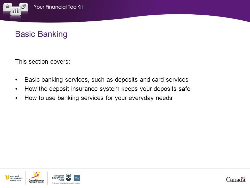 This section covers: Basic banking services, such as deposits and card services How the deposit insurance system keeps your deposits safe How to use banking services for your everyday needs