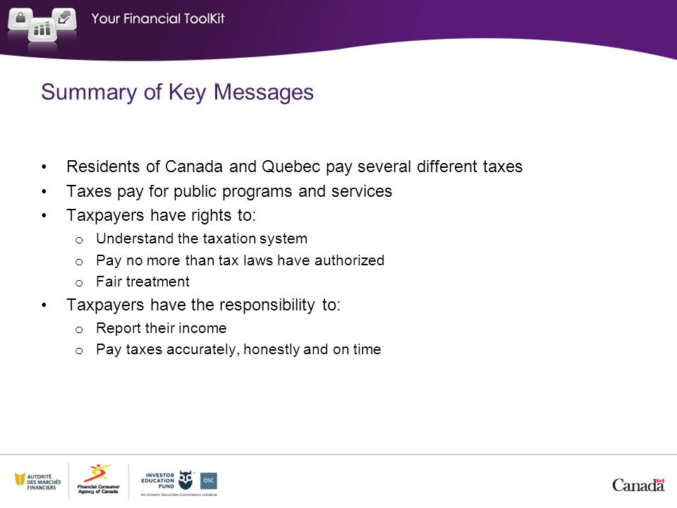 Summary of Key Messages Residents of Canada and Quebec pay several different taxes Taxes pay for public programs and services Taxpayers have rights to: o Understand the taxation system o Pay no more than tax laws have authorized o Fair treatment Taxpayers have the responsibility to: o Report their income o Pay taxes accurately, honestly and on time