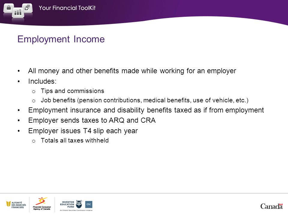 Employment Income All money and other benefits made while working for an employer Includes: o Tips and commissions o Job benefits (pension contributions, medical benefits, use of vehicle, etc.) Employment insurance and disability benefits taxed as if from employment Employer sends taxes to ARQ and CRA Employer issues T4 slip each year o Totals all taxes withheld