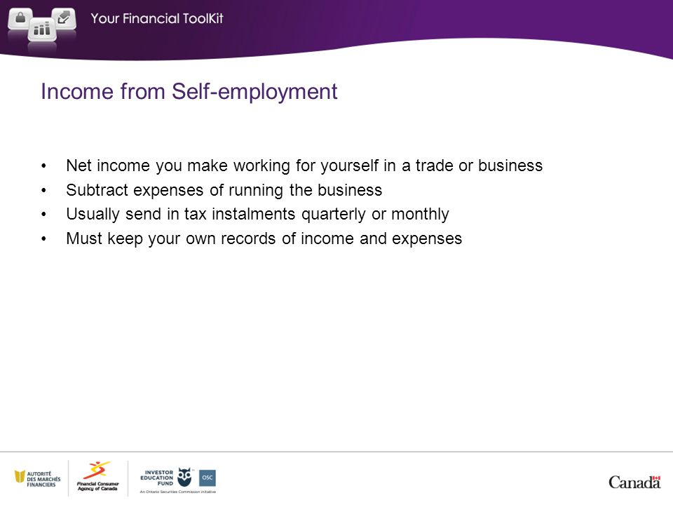Income from Self-employment Net income you make working for yourself in a trade or business Subtract expenses of running the business Usually send in tax instalments quarterly or monthly Must keep your own records of income and expenses