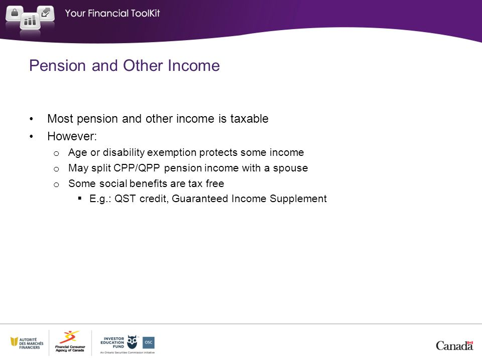 Pension and Other Income Most pension and other income is taxable However: o Age or disability exemption protects some income o May split CPP/QPP pension income with a spouse o Some social benefits are tax free  E.g.: QST credit, Guaranteed Income Supplement