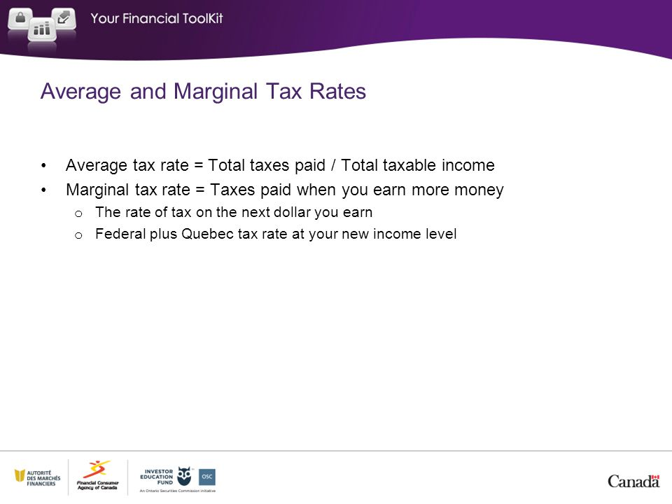 Average and Marginal Tax Rates Average tax rate = Total taxes paid / Total taxable income Marginal tax rate = Taxes paid when you earn more money o The rate of tax on the next dollar you earn o Federal plus Quebec tax rate at your new income level