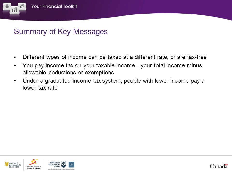 Summary of Key Messages Different types of income can be taxed at a different rate, or are tax-free You pay income tax on your taxable income—your total income minus allowable deductions or exemptions Under a graduated income tax system, people with lower income pay a lower tax rate