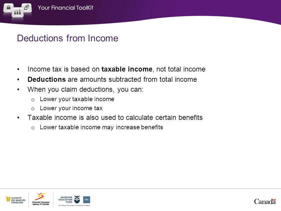 Deductions from Income Income tax is based on taxable income, not total income Deductions are amounts subtracted from total income When you claim deductions, you can: o Lower your taxable income o Lower your income tax Taxable income is also used to calculate certain benefits o Lower taxable income may increase benefits